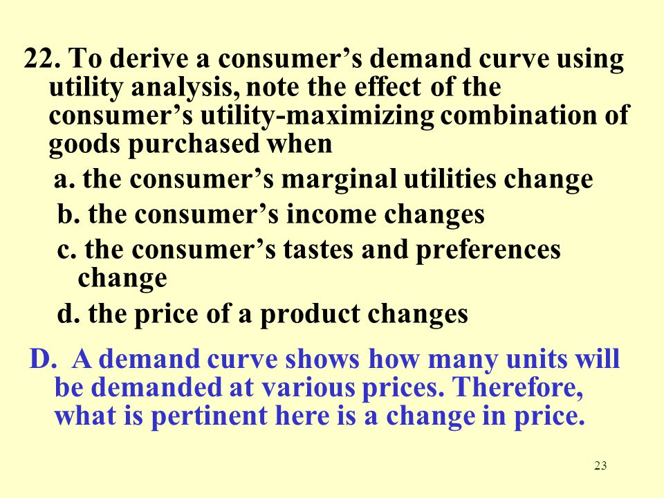 22. To derive a consumer's demand curve using utility analysis, note the effect of the consumer's utility-maximizing combination of goods purchased when