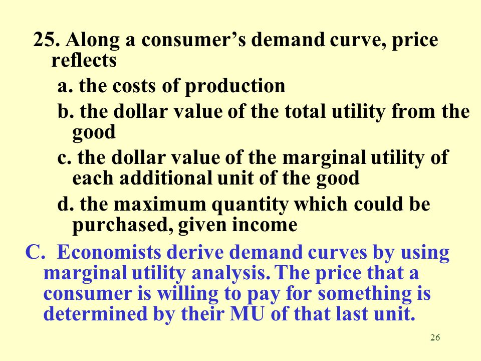 25. Along a consumer's demand curve, price reflects