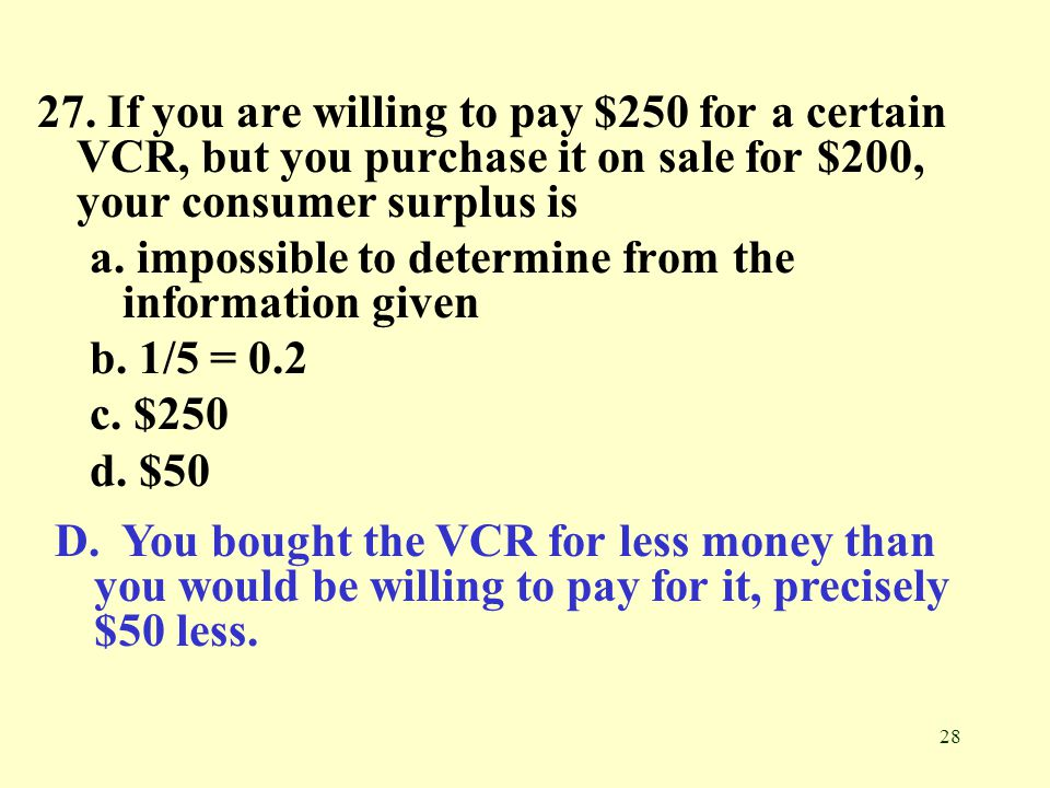 27. If you are willing to pay $250 for a certain VCR, but you purchase it on sale for $200, your consumer surplus is