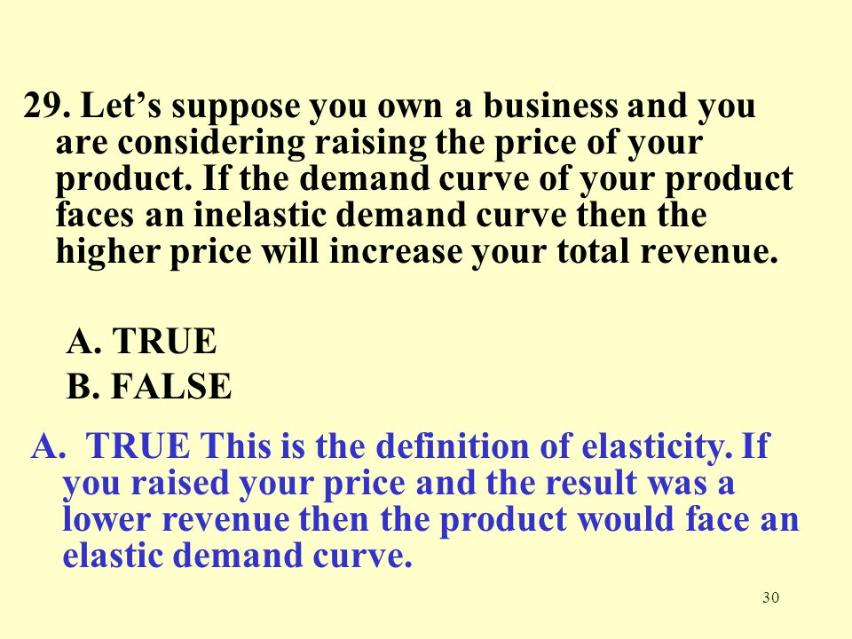 29. Let's suppose you own a business and you are considering raising the price of your product. If the demand curve of your product faces an inelastic demand curve then the higher price will increase your total revenue.