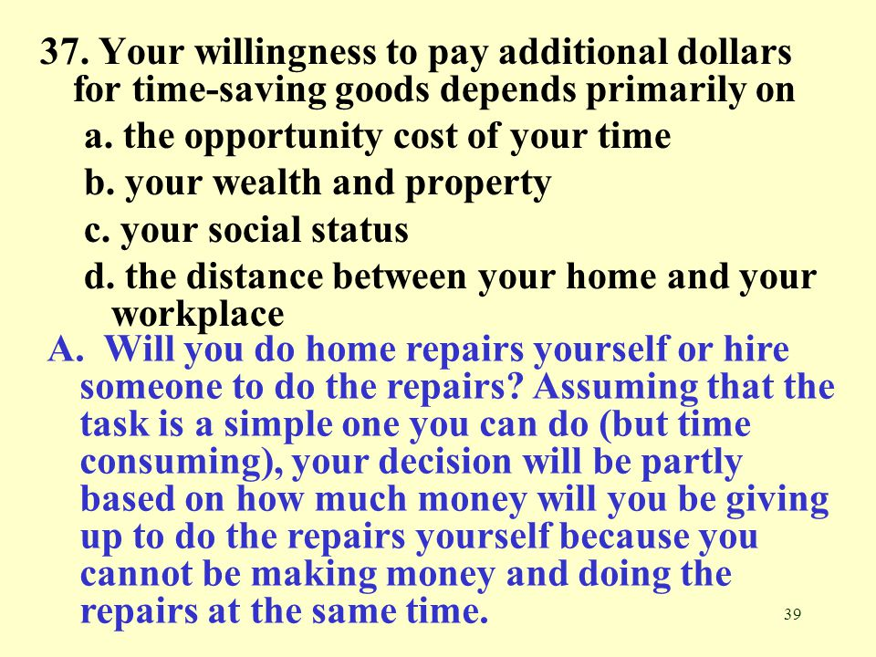 37. Your willingness to pay additional dollars for time-saving goods depends primarily on