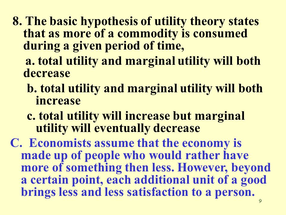 8. The basic hypothesis of utility theory states that as more of a commodity is consumed during a given period of time,