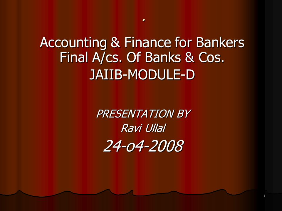 . Accounting & Finance for Bankers Final A/cs. Of Banks & Cos. JAIIB-MODULE-D. PRESENTATION BY. Ravi Ullal.