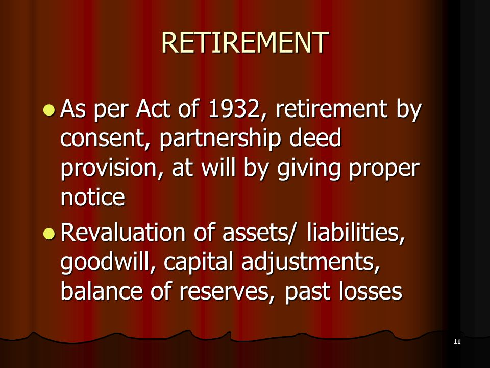 RETIREMENT As per Act of 1932, retirement by consent, partnership deed provision, at will by giving proper notice.