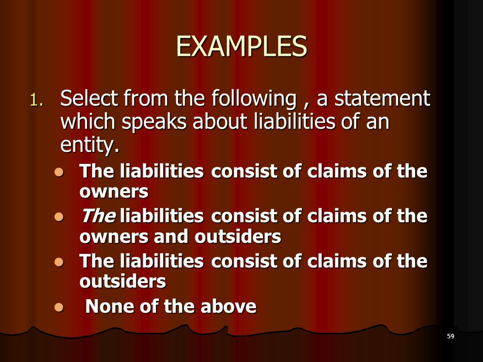 EXAMPLES Select from the following , a statement which speaks about liabilities of an entity. The liabilities consist of claims of the owners.