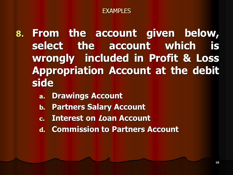 EXAMPLES From the account given below, select the account which is wrongly included in Profit & Loss Appropriation Account at the debit side.