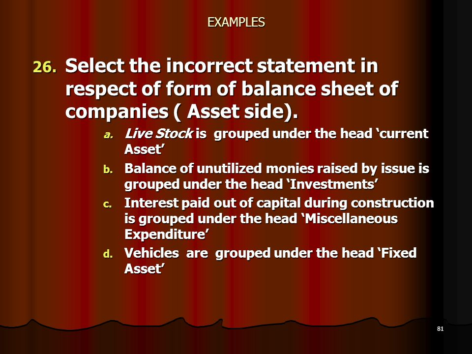 EXAMPLES Select the incorrect statement in respect of form of balance sheet of companies ( Asset side).