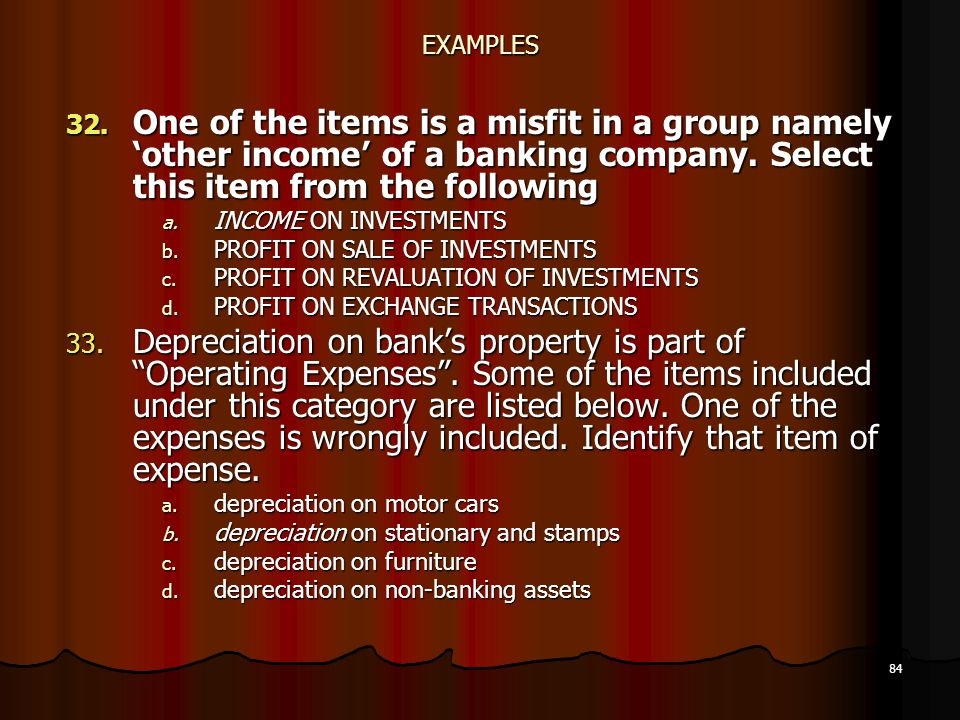 EXAMPLES One of the items is a misfit in a group namely 'other income' of a banking company. Select this item from the following.