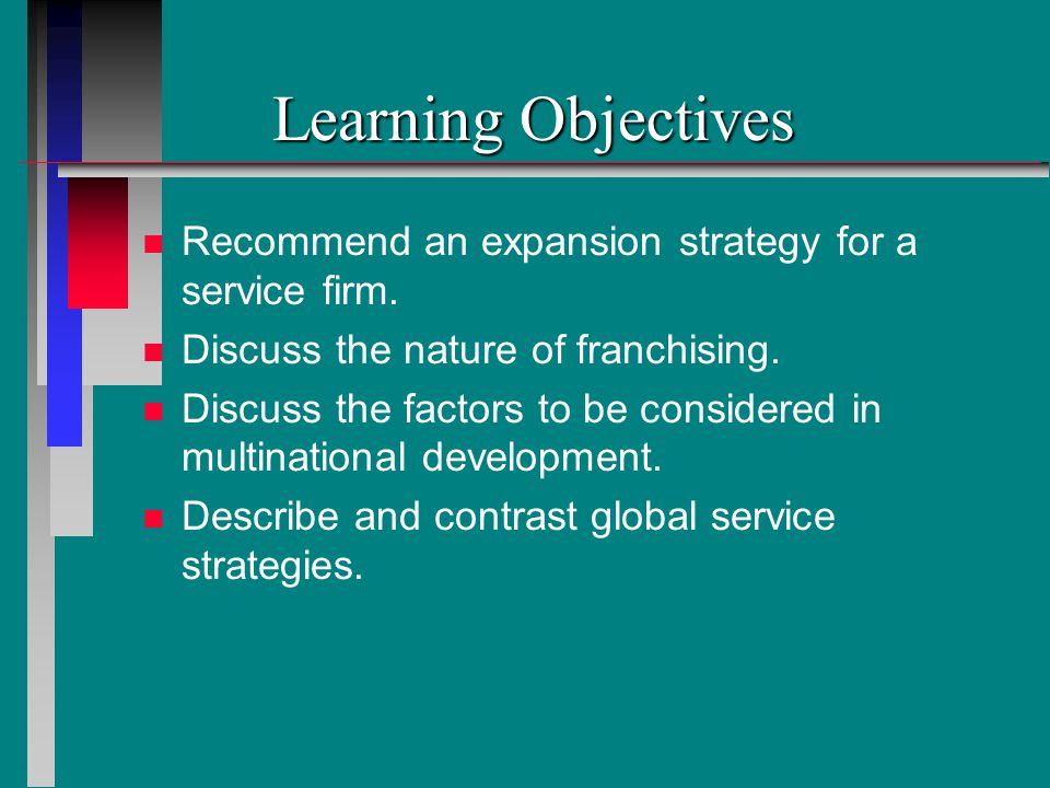 Learning Objectives Recommend an expansion strategy for a service firm. Discuss the nature of franchising.