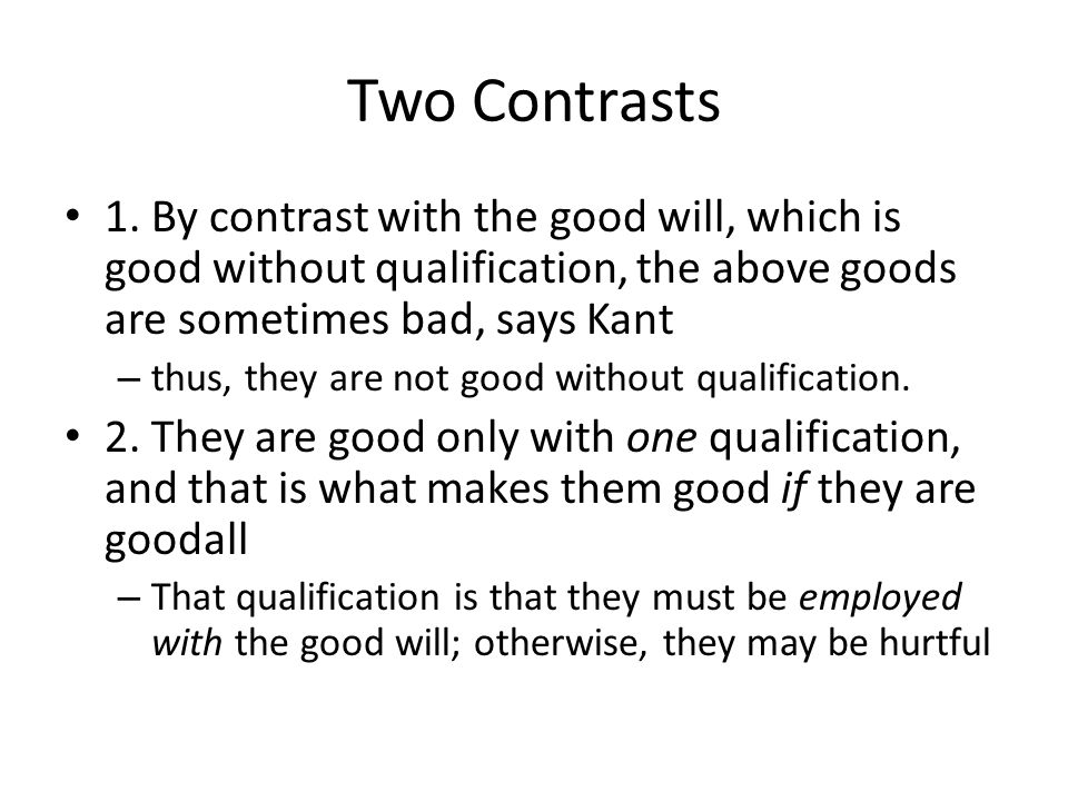 Two Contrasts 1. By contrast with the good will, which is good without qualification, the above goods are sometimes bad, says Kant.