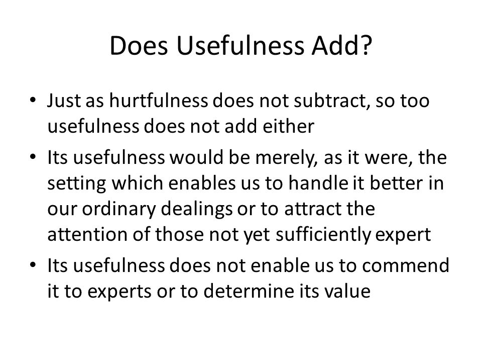 Does Usefulness Add Just as hurtfulness does not subtract, so too usefulness does not add either.