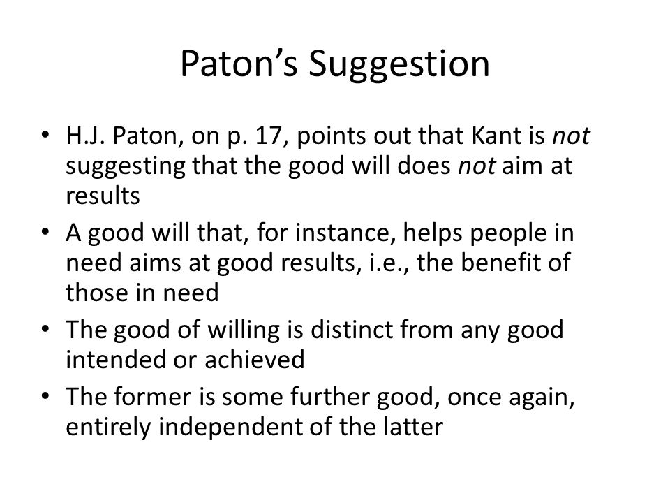 Paton's Suggestion H.J. Paton, on p. 17, points out that Kant is not suggesting that the good will does not aim at results.