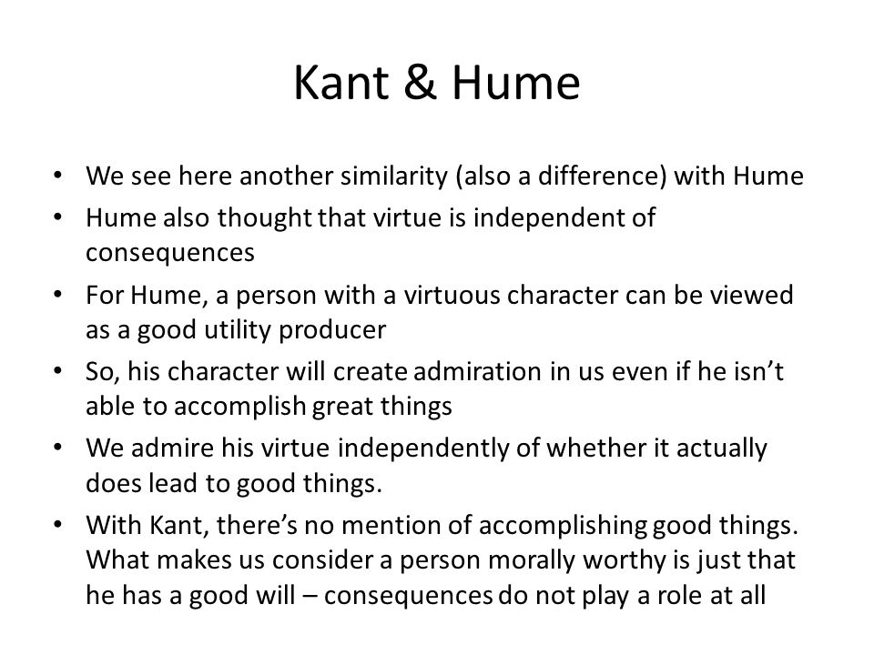 Kant & Hume We see here another similarity (also a difference) with Hume. Hume also thought that virtue is independent of consequences.