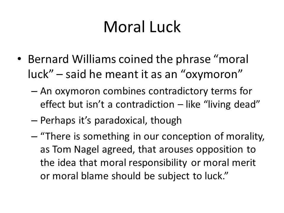 Moral Luck Bernard Williams coined the phrase moral luck – said he meant it as an oxymoron