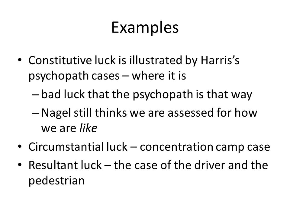 Examples Constitutive luck is illustrated by Harris's psychopath cases – where it is. bad luck that the psychopath is that way.