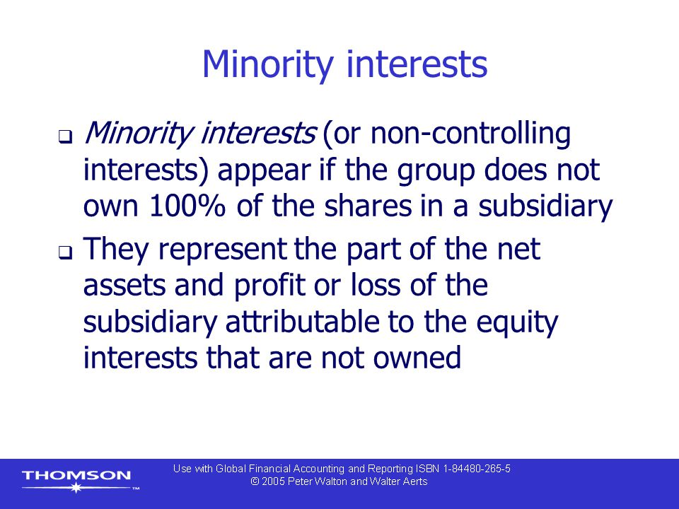 Minority interests Minority interests (or non-controlling interests) appear if the group does not own 100% of the shares in a subsidiary.