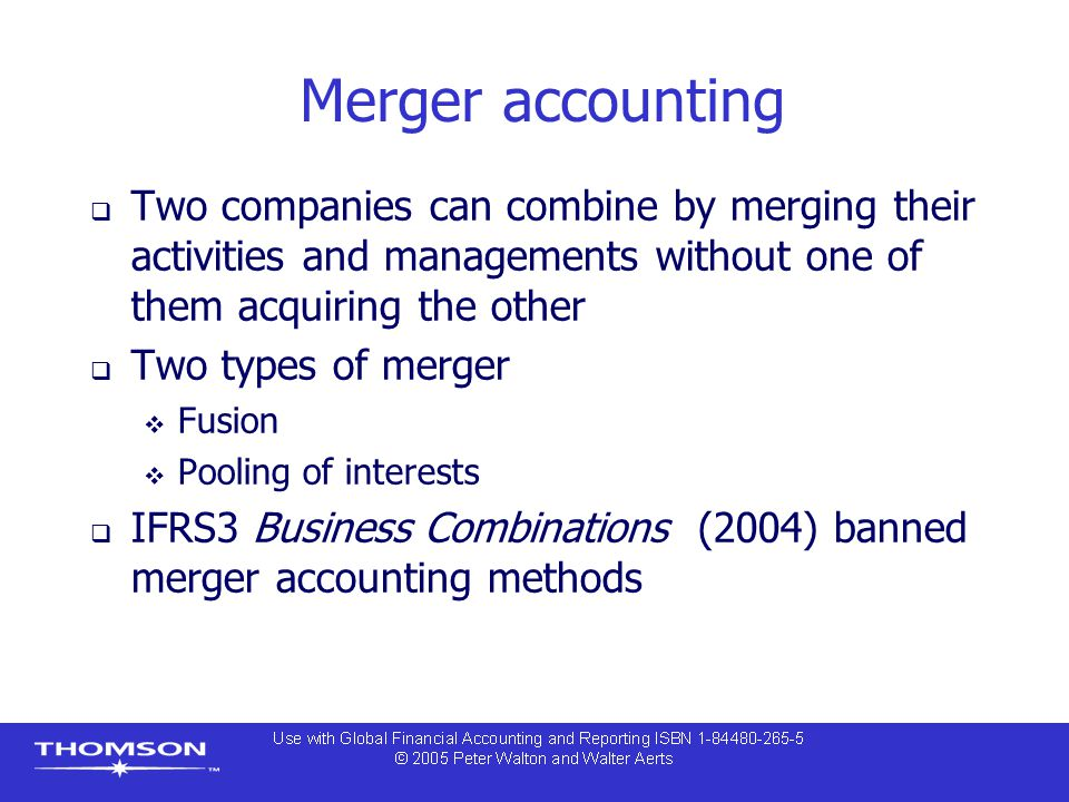 Merger accounting Two companies can combine by merging their activities and managements without one of them acquiring the other.