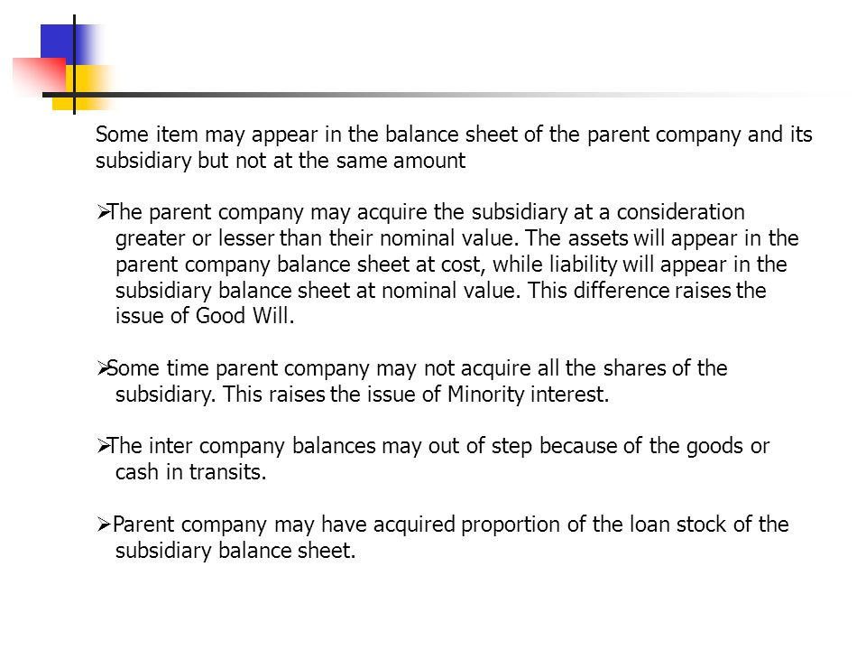 Some item may appear in the balance sheet of the parent company and its subsidiary but not at the same amount