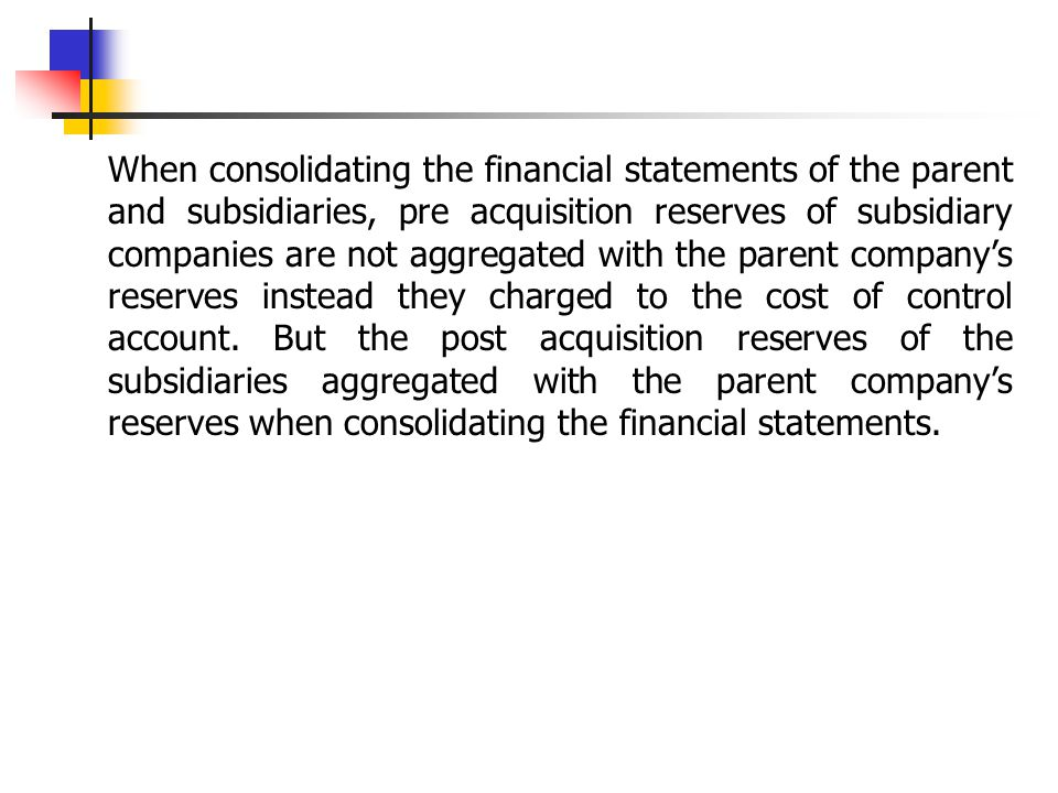 When consolidating the financial statements of the parent and subsidiaries, pre acquisition reserves of subsidiary companies are not aggregated with the parent company's reserves instead they charged to the cost of control account.