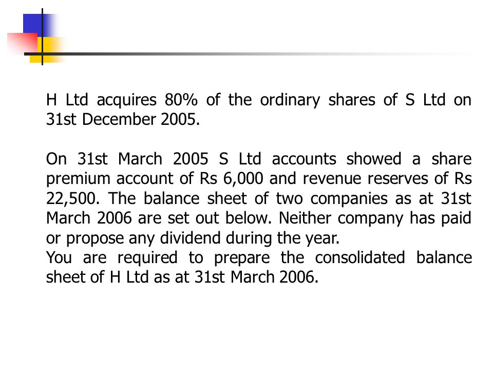 H Ltd acquires 80% of the ordinary shares of S Ltd on 31st December 2005.