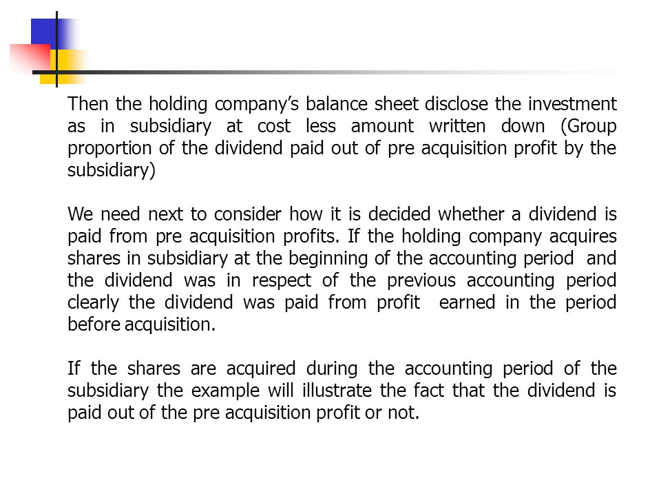 Then the holding company's balance sheet disclose the investment as in subsidiary at cost less amount written down (Group proportion of the dividend paid out of pre acquisition profit by the subsidiary)