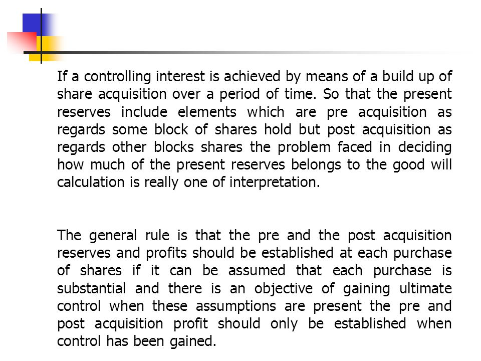 If a controlling interest is achieved by means of a build up of share acquisition over a period of time. So that the present reserves include elements which are pre acquisition as regards some block of shares hold but post acquisition as regards other blocks shares the problem faced in deciding how much of the present reserves belongs to the good will calculation is really one of interpretation.