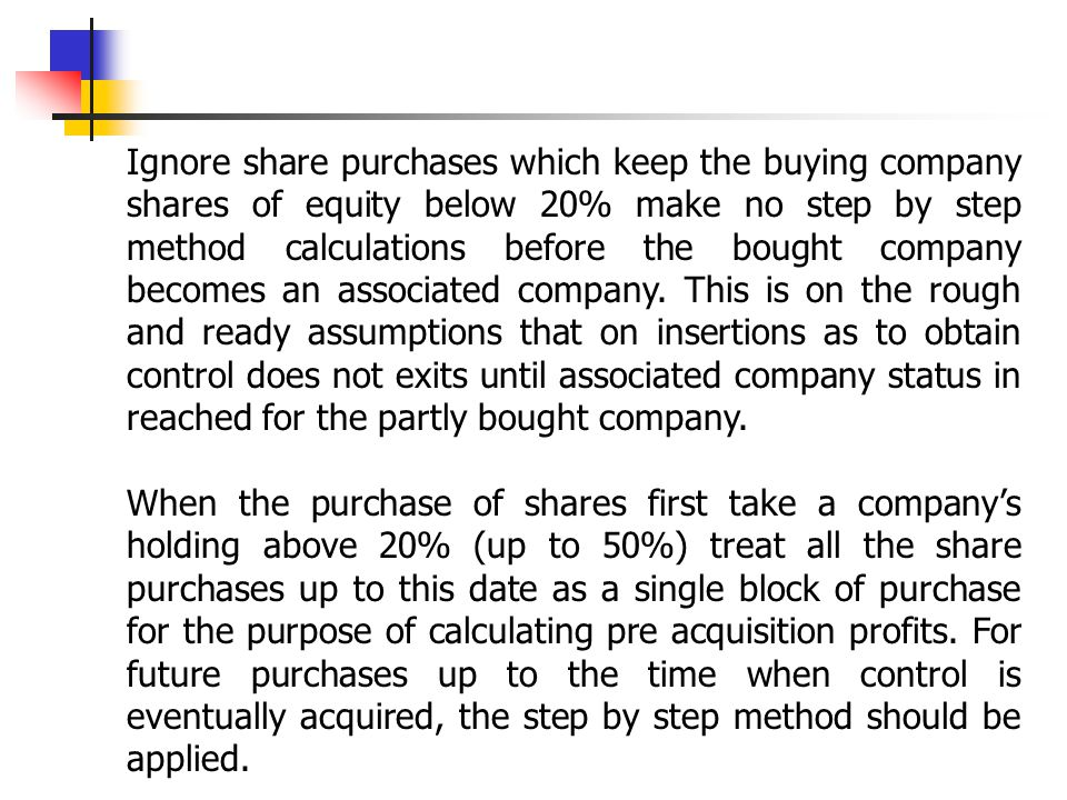 Ignore share purchases which keep the buying company shares of equity below 20% make no step by step method calculations before the bought company becomes an associated company. This is on the rough and ready assumptions that on insertions as to obtain control does not exits until associated company status in reached for the partly bought company.