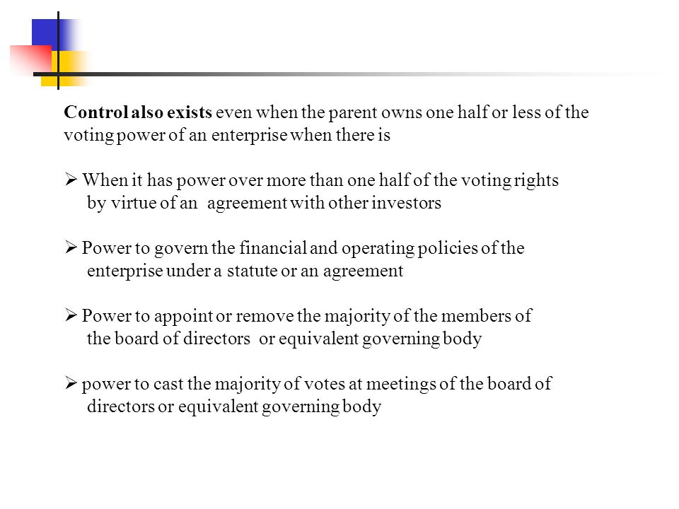 Control also exists even when the parent owns one half or less of the voting power of an enterprise when there is