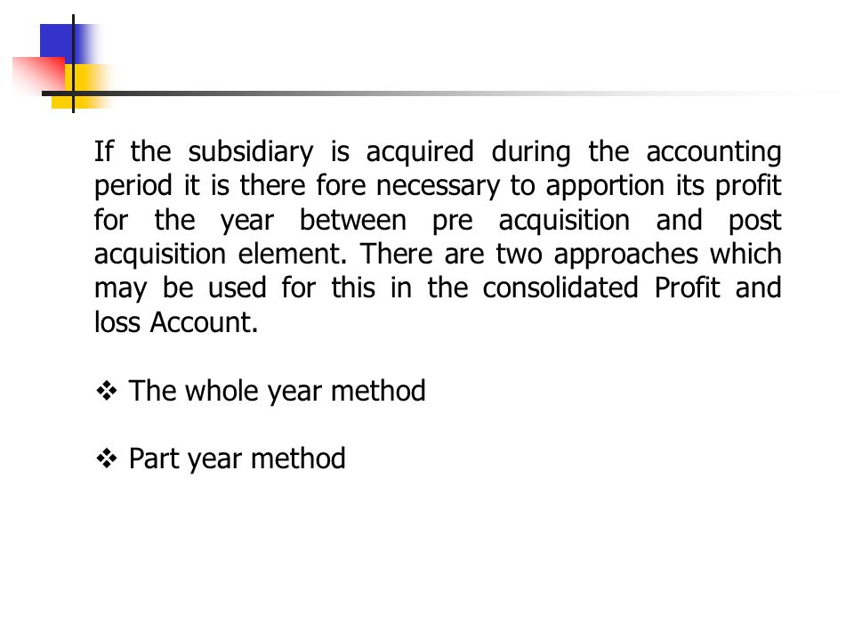 If the subsidiary is acquired during the accounting period it is there fore necessary to apportion its profit for the year between pre acquisition and post acquisition element. There are two approaches which may be used for this in the consolidated Profit and loss Account.