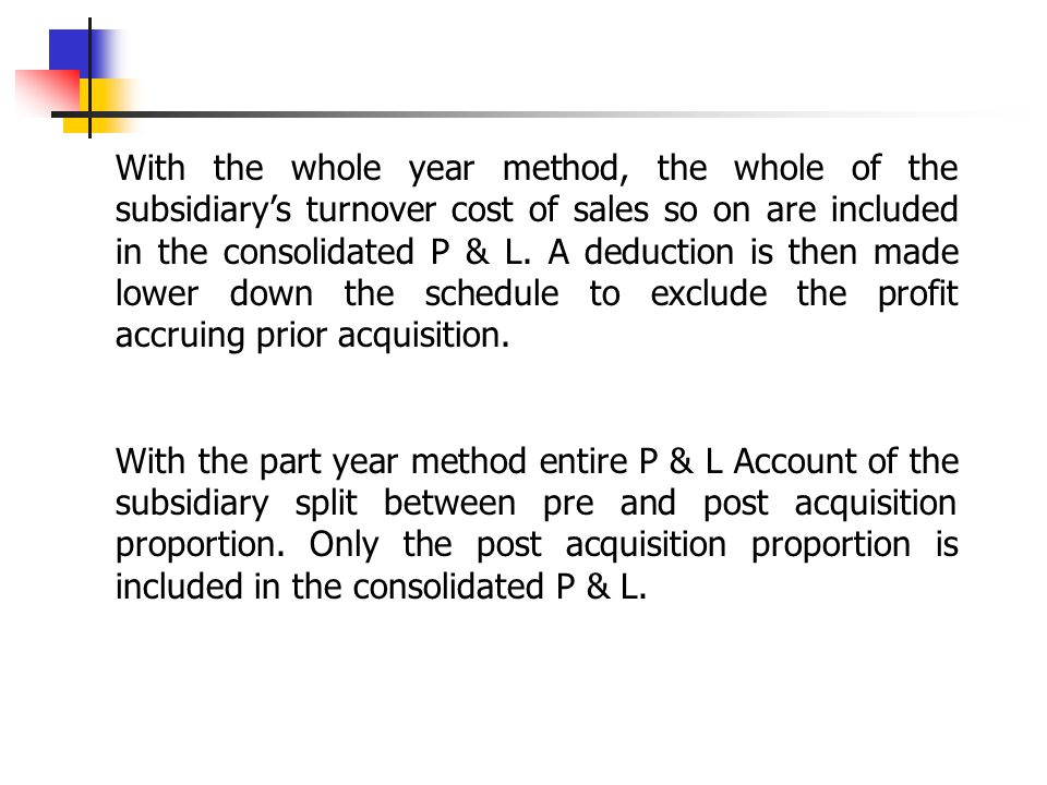 With the whole year method, the whole of the subsidiary's turnover cost of sales so on are included in the consolidated P & L. A deduction is then made lower down the schedule to exclude the profit accruing prior acquisition.
