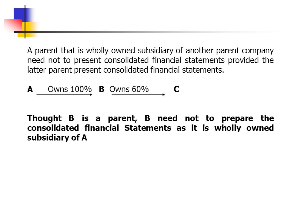 A parent that is wholly owned subsidiary of another parent company need not to present consolidated financial statements provided the latter parent present consolidated financial statements.