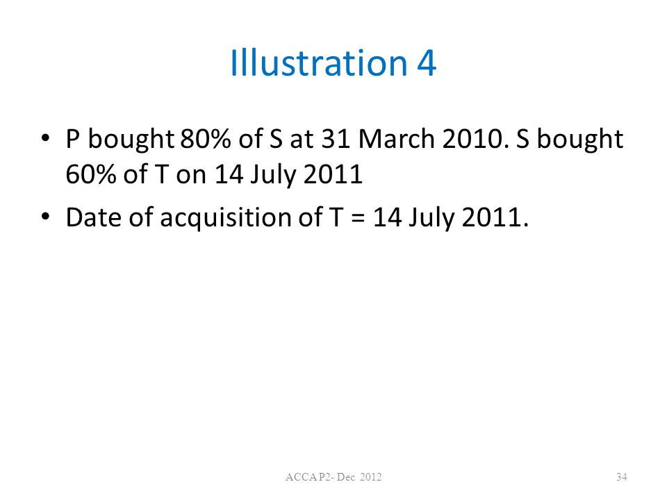 Illustration 4 P bought 80% of S at 31 March 2010. S bought 60% of T on 14 July 2011. Date of acquisition of T = 14 July 2011.