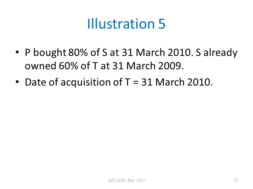 Illustration 5 P bought 80% of S at 31 March 2010. S already owned 60% of T at 31 March 2009. Date of acquisition of T = 31 March 2010.