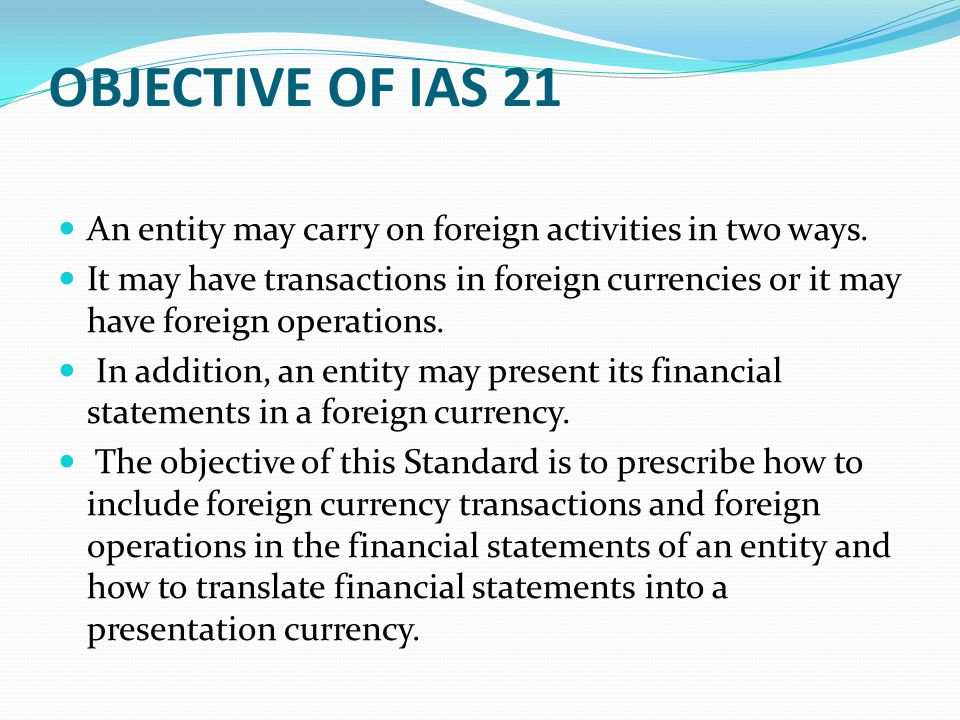 OBJECTIVE OF IAS 21 An entity may carry on foreign activities in two ways.
