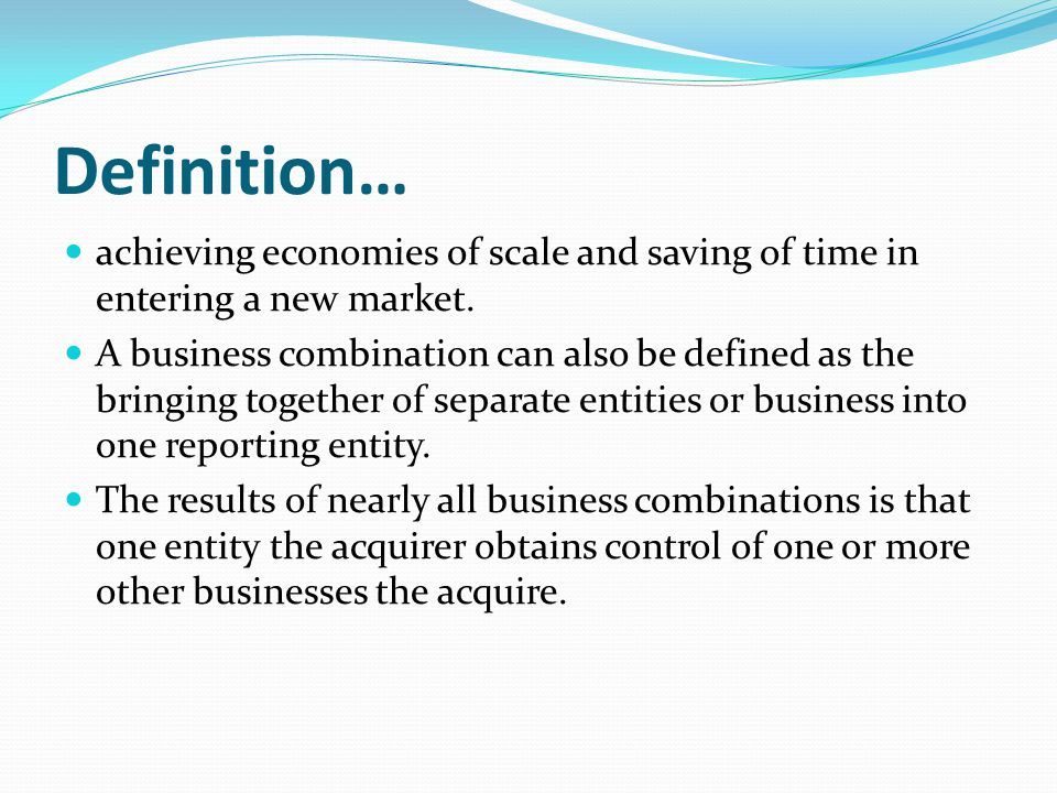 Definition… achieving economies of scale and saving of time in entering a new market.