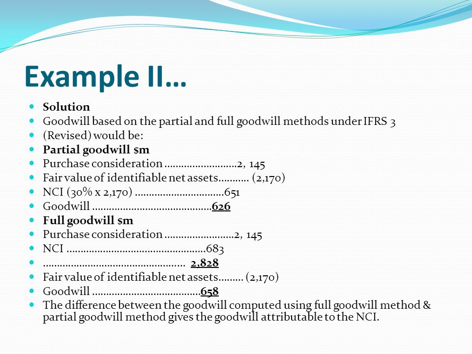 Example II… Solution. Goodwill based on the partial and full goodwill methods under IFRS 3. (Revised) would be: