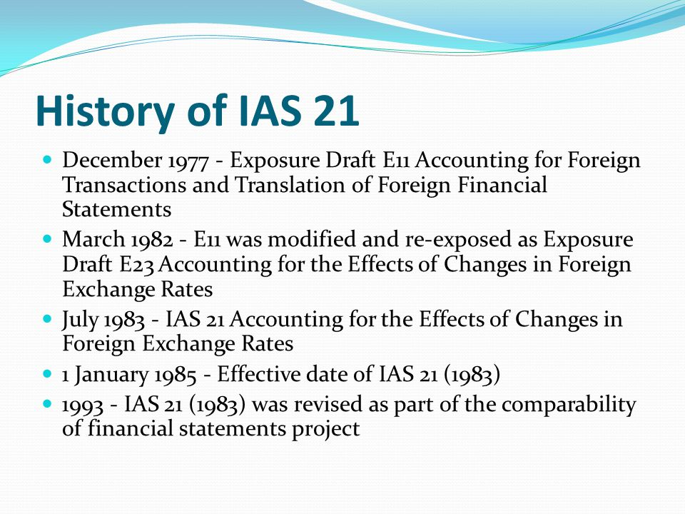 History of IAS 21 December 1977 - Exposure Draft E11 Accounting for Foreign Transactions and Translation of Foreign Financial Statements.