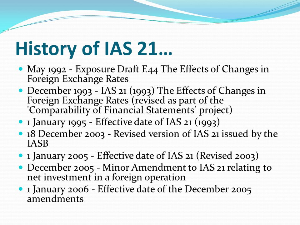 History of IAS 21… May 1992 - Exposure Draft E44 The Effects of Changes in Foreign Exchange Rates.