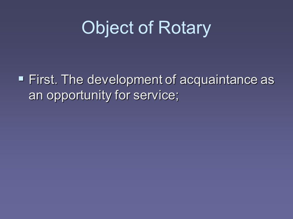 Object of Rotary First. The development of acquaintance as an opportunity for service;