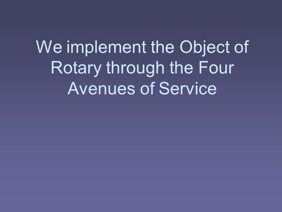 We implement the Object of Rotary through the Four Avenues of Service