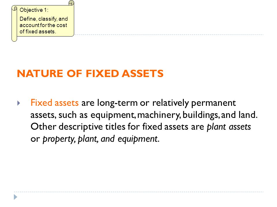 Objective 1: Define, classify, and account for the cost of fixed assets. NATURE OF FIXED ASSETS.