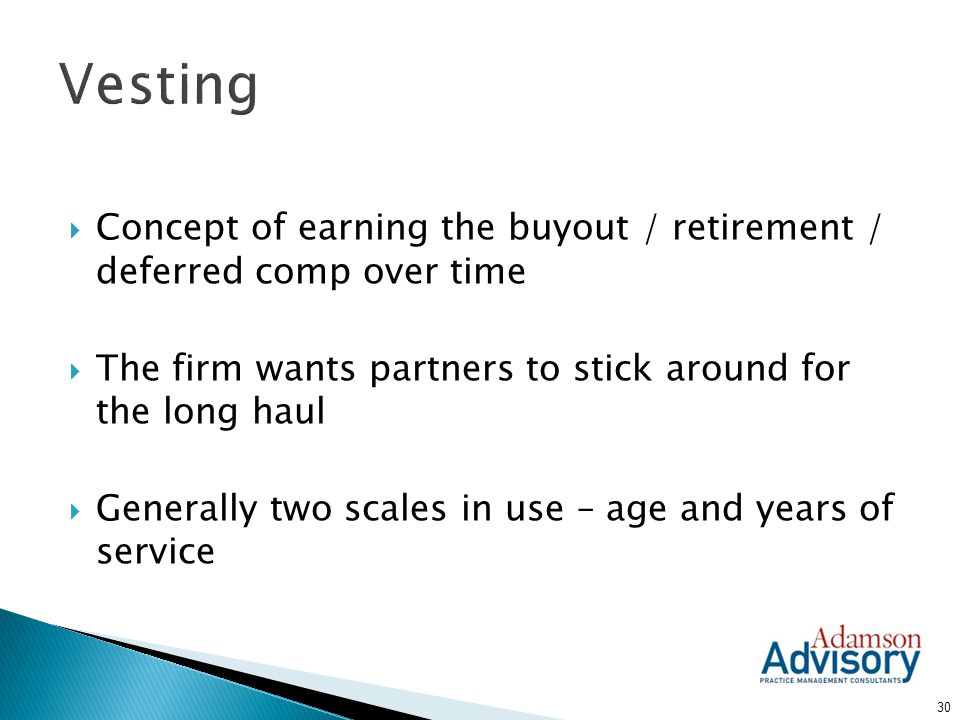 Vesting Concept of earning the buyout / retirement / deferred comp over time. The firm wants partners to stick around for the long haul.