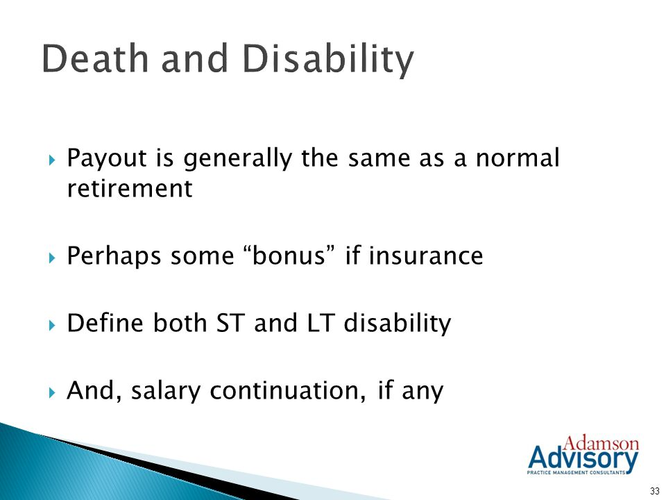 Death and Disability Payout is generally the same as a normal retirement. Perhaps some bonus if insurance.