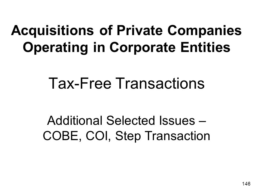 Acquisitions of Private Companies Operating in Corporate Entities Tax-Free Transactions Additional Selected Issues – COBE, COI, Step Transaction