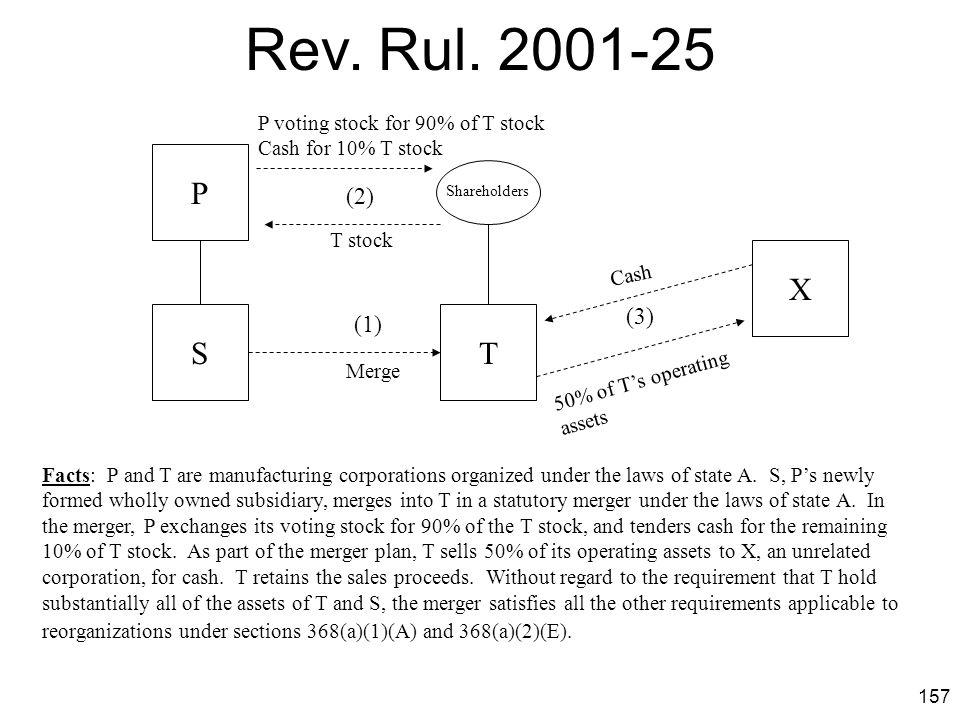 Rev. Rul. 2001-25 P voting stock for 90% of T stock. Cash for 10% T stock. P. (2) Shareholders.