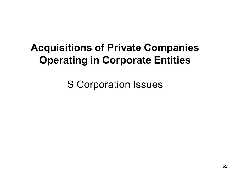 Acquisitions of Private Companies Operating in Corporate Entities S Corporation Issues