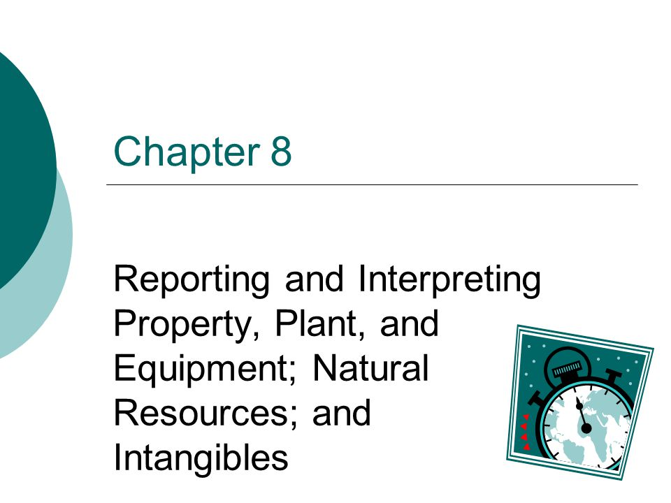 Chapter 8 Reporting and Interpreting Property, Plant, and Equipment; Natural Resources; and Intangibles.