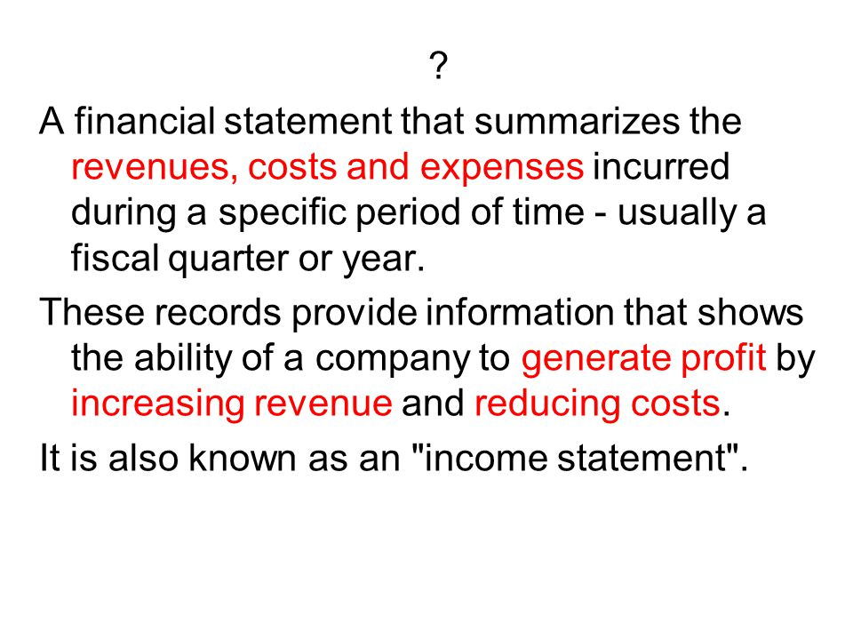 A financial statement that summarizes the revenues, costs and expenses incurred during a specific period of time - usually a fiscal quarter or year.
