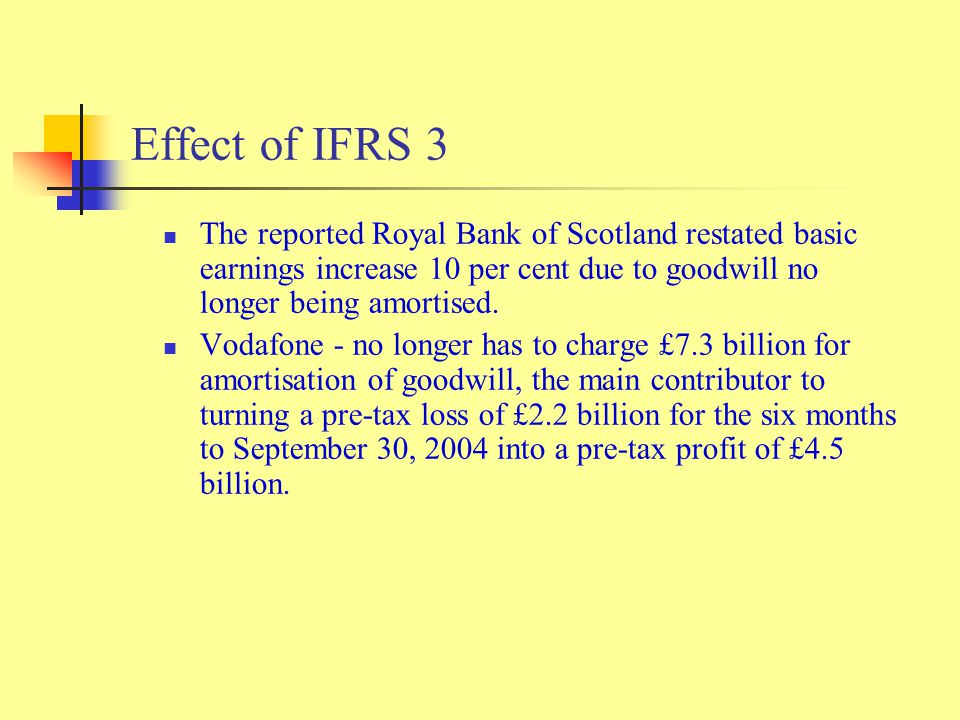 Effect of IFRS 3 The reported Royal Bank of Scotland restated basic earnings increase 10 per cent due to goodwill no longer being amortised.