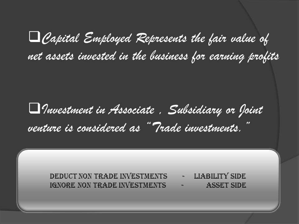Capital Employed Represents the fair value of net assets invested in the business for earning profits